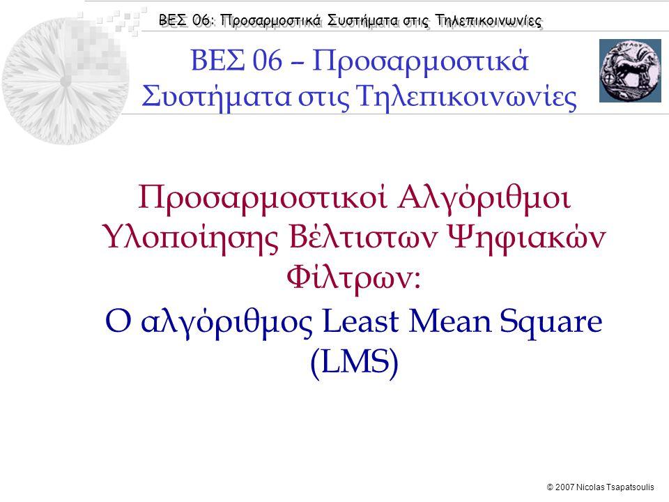 ΒΕΣ 06: Προσαρμοστικά Συστήματα στις Τηλεπικοινωνίες © 2007 Nicolas Tsapatsoulis  Εισαγωγή  Ο αλγόριθμος LMS  Σύγκλιση αλγορίθμου LMS  Προσέγγιση της λύσης Wiener  Παραδείγματα  Benvenuto [2002]: Κεφάλαιo 3  Widrow [1985]: Chapter 4  Haykin [2001]: Chapter 9  Sayed [2003]: Chapter 4  Boroujeny [1999]: Chapter 4  Bose [2003]: Chapter 8  Chassaing [2004]: Chapter 7 Βιβλιογραφία Ενότητας