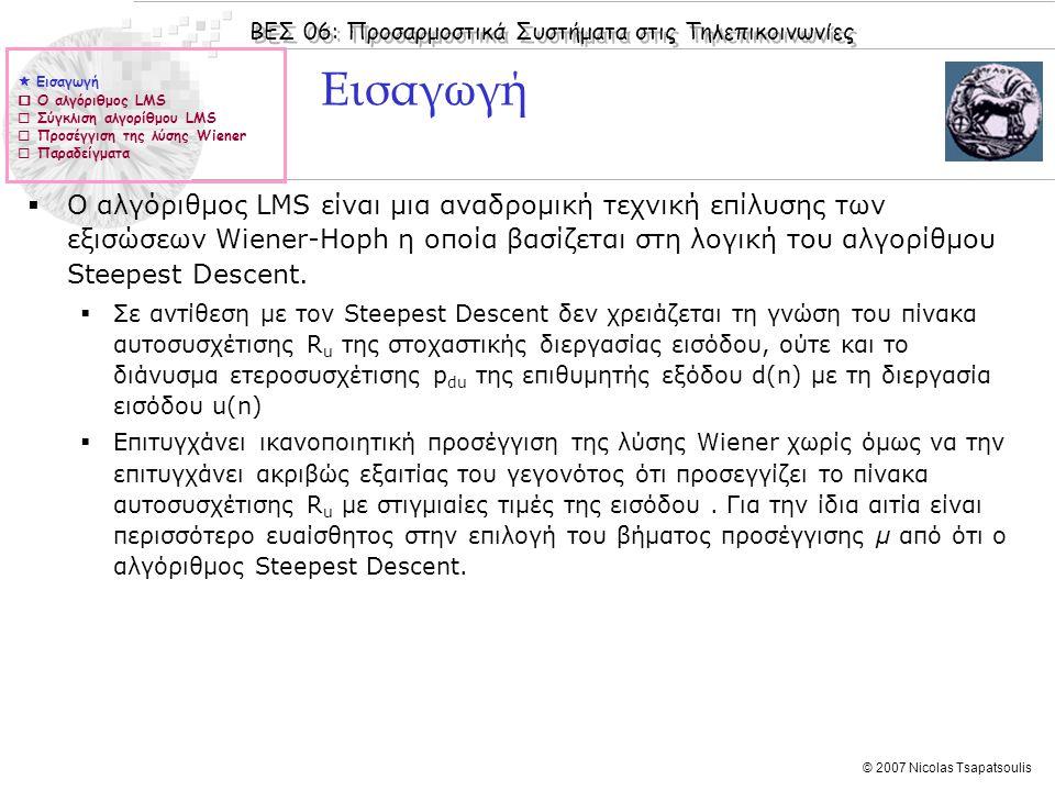 ΒΕΣ 06: Προσαρμοστικά Συστήματα στις Τηλεπικοινωνίες © 2007 Nicolas Tsapatsoulis Παραδείγματα  Στο επόμενο σχήμα δίνεται η βασική διάταξη γραμμικής πρόβλεψης με τη χρήση του αλγορίθμου LMS:  Το επιθυμητό σήμα d(n) είναι ίσο με την πρόβλεψη Δ δείγματα μπροστά (συνήθως Δ=1)  Το σήμα u(n) χρησιμοποιείται για την πρόβλεψη.