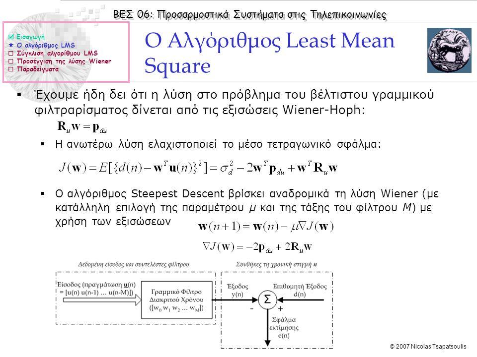 ΒΕΣ 06: Προσαρμοστικά Συστήματα στις Τηλεπικοινωνίες © 2007 Nicolas Tsapatsoulis Ο Αλγόριθμος Least Mean Square (ΙΙ)  Δεδομένου ότι: a)Η γνώση του πίνακα αυτοσυσχέτισης R u της στοχαστικής διεργασίας εισόδου και του διανύσματος ετεροσυσχέτισης p du της επιθυμητής εξόδου d(n) με τη διεργασία εισόδου u(n) δεν είναι συνήθως εφικτή χρειάζεται εκτίμηση τους b)Εκτίμηση του R u και του p du με πολλές πραγματώσεις της διεργασίας εισόδου u(n) είναι συνήθως μη πρακτική και πολλές φορές αδύνατη χρειάζεται η εκτίμηση τους να γίνει από μια και μόνο πραγμάτωση με χρήση χρονικών μέσων όρων c)Η αξία των προσαρμοστικών συστημάτων έγκειται στην ικανότητα τους να μεταβάλλονται παρακολουθώντας τις μεταβολές του σήματος εισόδου, η εκτίμηση των R u και του p du γίνεται με πεπερασμένο αριθμό δειγμάτων από μια πρραγμάτωση.