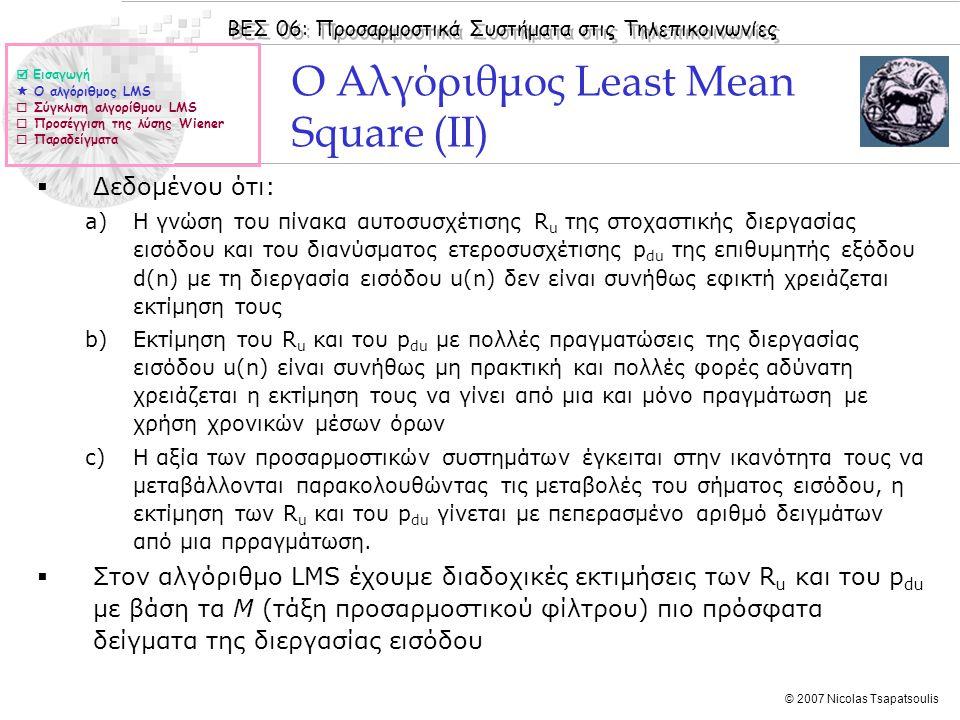 ΒΕΣ 06: Προσαρμοστικά Συστήματα στις Τηλεπικοινωνίες © 2007 Nicolas Tsapatsoulis Ο Αλγόριθμος Least Mean Square (III)  Οι εξισώσεις για τον αλγόριθμο LMS γίνονται τότε:  Για την υλοποίηση του αλγορίθμου LMS χρειάζεται επομένως σε κάθε χρονική στιγμή n να είναι γνωστά (να μπορούν να υπολογιστούν) τα:  w(n), e(n), d(n)  Εισαγωγή  Ο αλγόριθμος LMS  Σύγκλιση αλγορίθμου LMS  Προσέγγιση της λύσης Wiener  Παραδείγματα