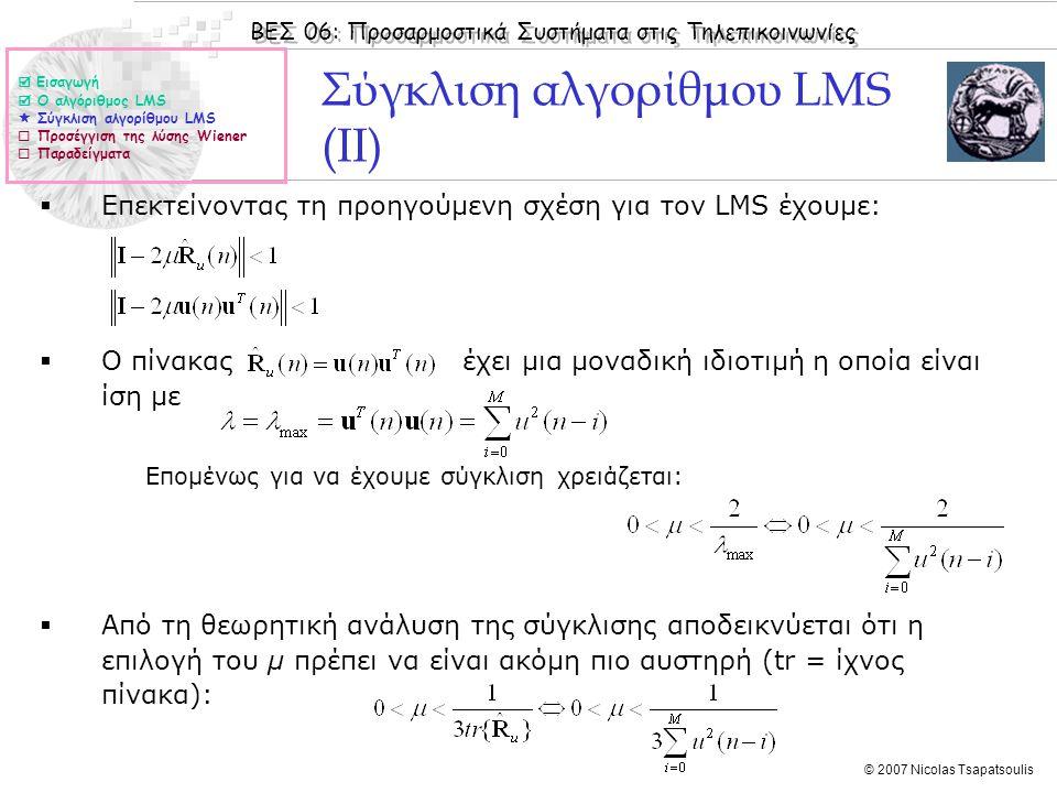 ΒΕΣ 06: Προσαρμοστικά Συστήματα στις Τηλεπικοινωνίες © 2007 Nicolas Tsapatsoulis Παράδειγμα  Δίνονται τα πρώτα 10 δείγματα μιας πραγμάτωσης u(n) μιας στοχαστικής διεργασίας: u = [ 0.5974 1.5976 1.7693 0.7887 1.8604 1.5746 0.6044 1.2861 0.9583 0.8370 ]  Ο πίνακας αυτοσυσχέτισης της διεργασίας είναι: 1.Να βρεθούν οι τιμές του μ για τις οποίες ο αλγόριθμος Steepest Descent συγκλίνει προς τη λύση Wiener 2.Να βρεθούν οι τιμές του μ για τις οποίες ο αλγόριθμος LMS συγκλίνει προς τη λύση Wiener όταν έχουμε Μ = 2, 8.