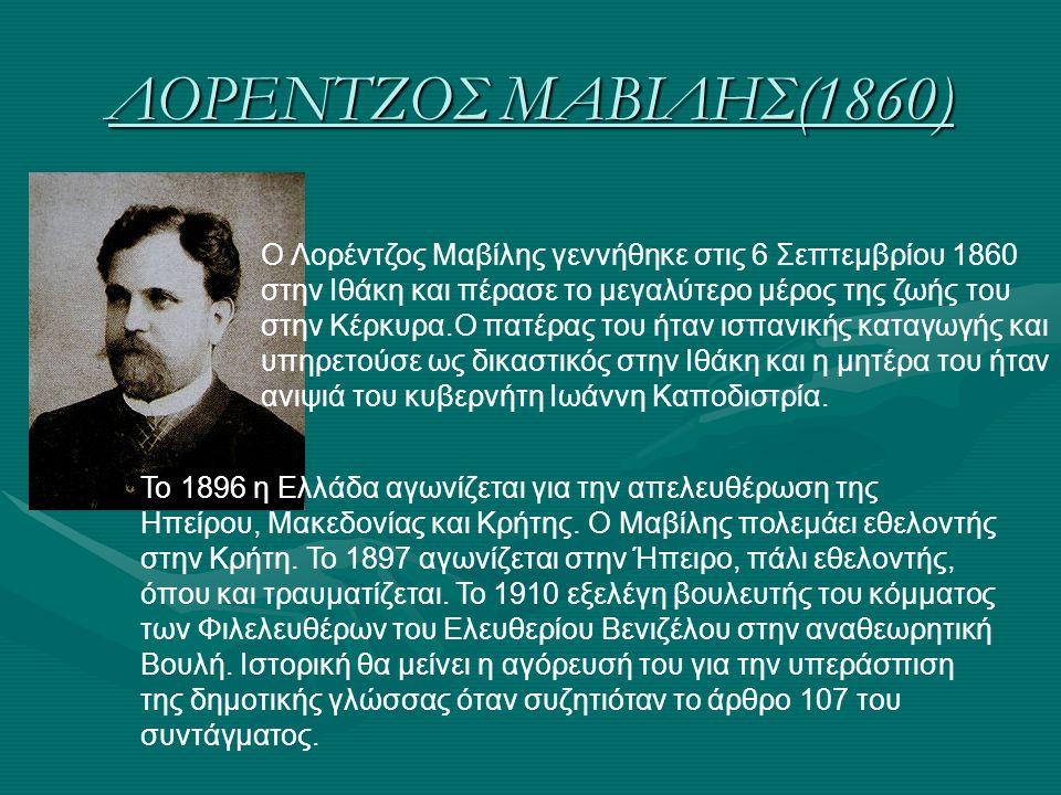 ΛΟΡΕΝΤΖΟΣ ΜΑΒΙΛΗΣ(1860) O Λορέντζος Μαβίλης γεννήθηκε στις 6 Σεπτεμβρίου 1860 στην Ιθάκη και πέρασε το μεγαλύτερο μέρος της ζωής του στην Κέρκυρα.Ο πα