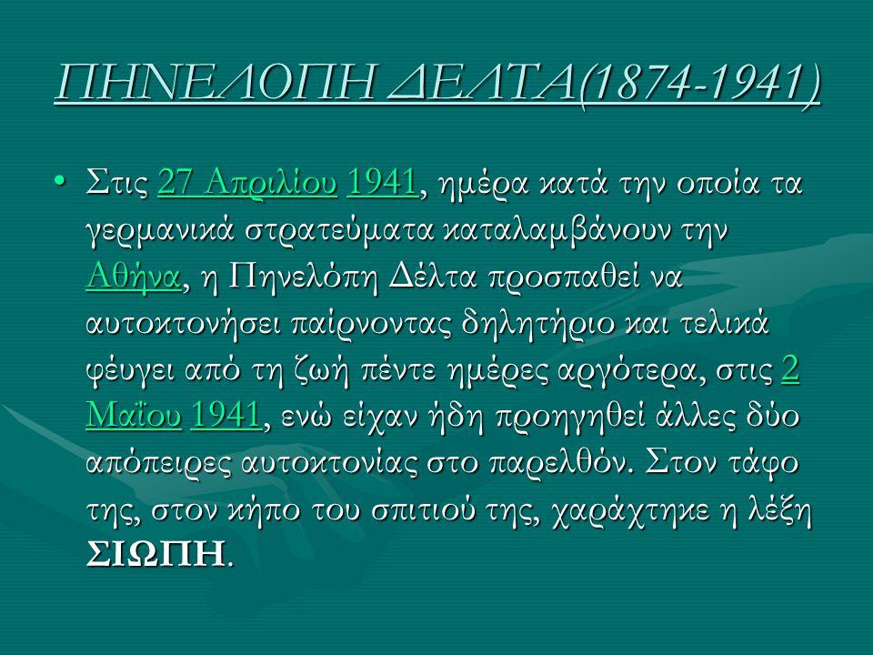 ΠΗΝΕΛΟΠΗ ΔΕΛΤΑ(1874-1941) Στις 27 Απριλίου 1941, ημέρα κατά την οποία τα γερμανικά στρατεύματα καταλαμβάνουν την Αθήνα, η Πηνελόπη Δέλτα προσπαθεί να