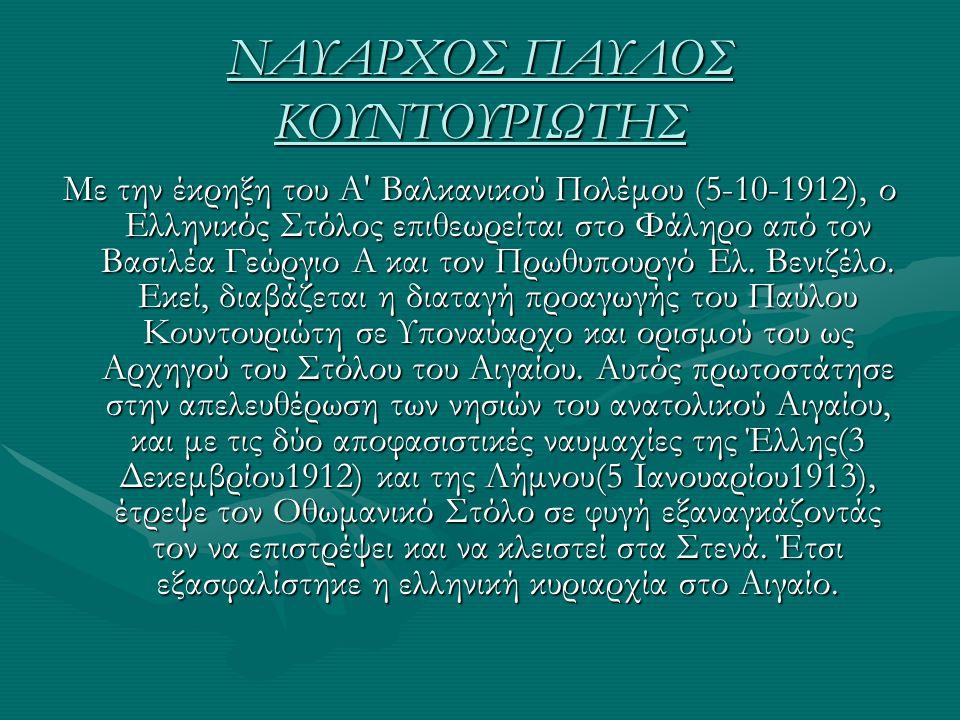 ΝΑΥΑΡΧΟΣ ΠΑΥΛΟΣ ΚΟΥΝΤΟΥΡΙΩΤΗΣ Με την έκρηξη του Α' Βαλκανικού Πολέμου (5-10-1912), ο Ελληνικός Στόλος επιθεωρείται στο Φάληρο από τον Βασιλέα Γεώργιο