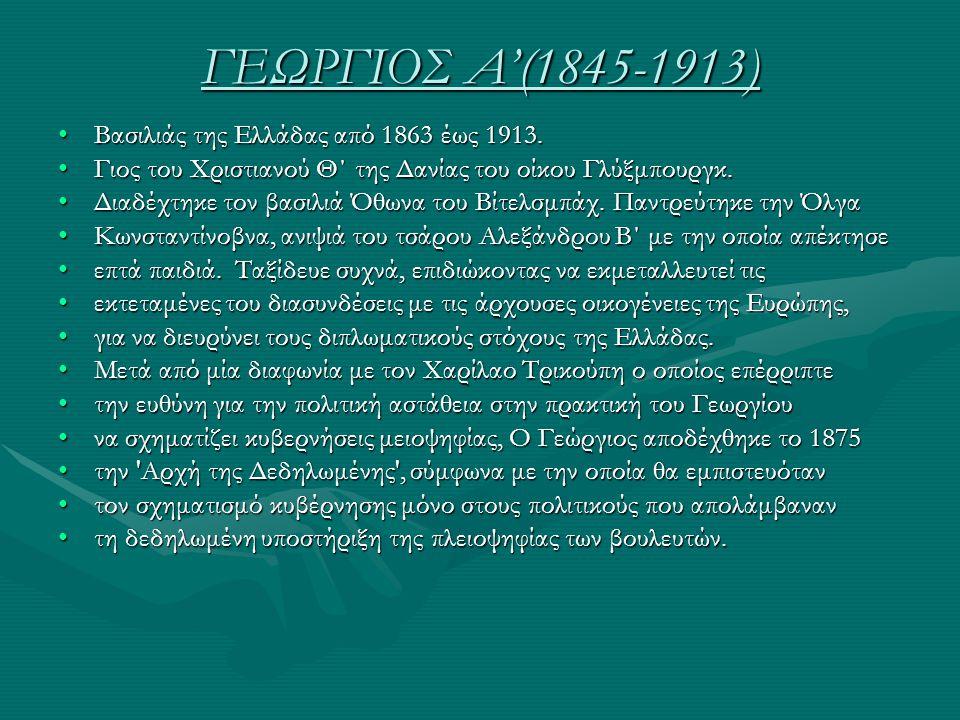 ΓΕΩΡΓΙΟΣ Α'(1845-1913) Βασιλιάς της Ελλάδας από 1863 έως 1913.Βασιλιάς της Ελλάδας από 1863 έως 1913. Γιος του Χριστιανού Θ΄ της Δανίας του οίκου Γλύξ