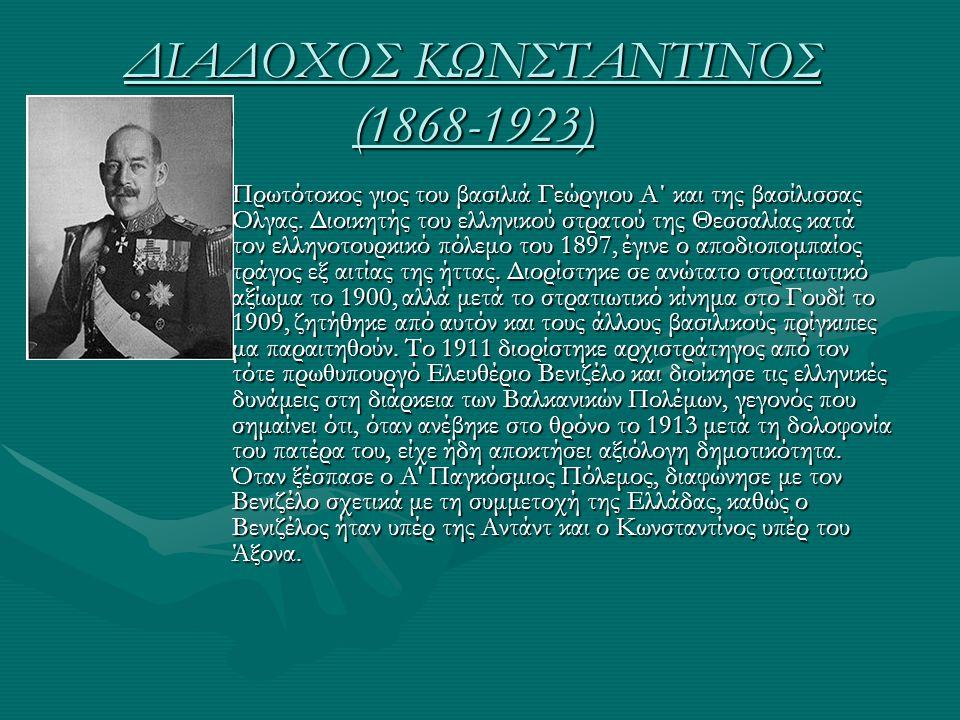 ΔΙΑΔΟΧΟΣ ΚΩΝΣΤΑΝΤΙΝΟΣ (1868-1923) Πρωτότοκος γιος του βασιλιά Γεώργιου Α΄ και της βασίλισσας Όλγας. Διοικητής του ελληνικού στρατού της Θεσσαλίας κατά