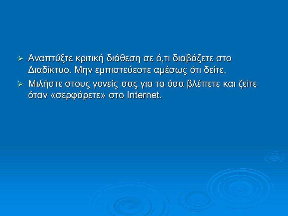  Αναπτύξτε κριτική διάθεση σε ό,τι διαβάζετε στο Διαδίκτυο. Μην εμπιστεύεστε αμέσως ότι δείτε.  Μιλήστε στους γονείς σας για τα όσα βλέπετε και ζείτ