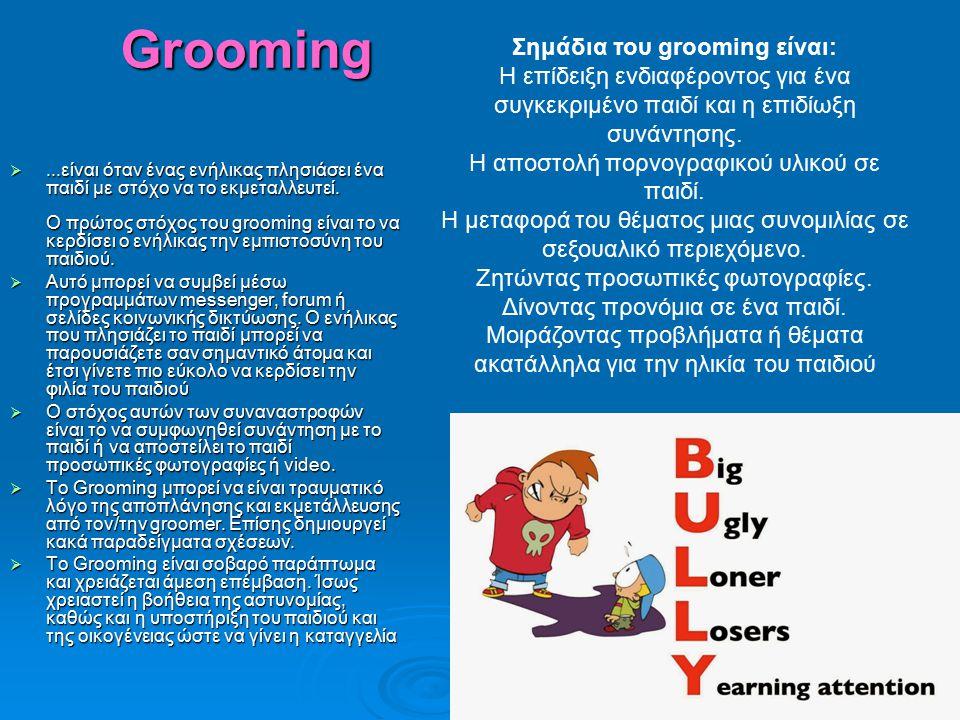 Grooming ...είναι όταν ένας ενήλικας πλησιάσει ένα παιδί με στόχο να το εκμεταλλευτεί. Ο πρώτος στόχος του grooming είναι το να κερδίσει ο ενήλικας τ