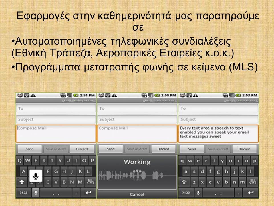 Εφαρμογές στην καθημερινότητά μας παρατηρούμε σε Αυτοματοποιημένες τηλεφωνικές συνδιαλέξεις (Εθνική Τράπεζα, Αεροπορικές Εταιρείες κ.ο.κ.) Προγράμματα