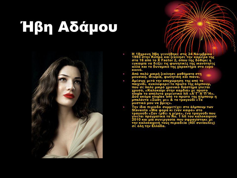 Ήβη Αδάμου Η 18χρονη Ήβη γεννήθηκε στις 24 Νοεμβρίου 1993 στην Κύπρο και ξεκίνησε την καριέρα της στα 16 από το X Factor 2, όπου της δόθηκε η ευκαιρία να δείξει τις φωνητικές της ικανότητες αλλά και το δυναμικό της χαρακτήρα στο ευρύ κοινό.