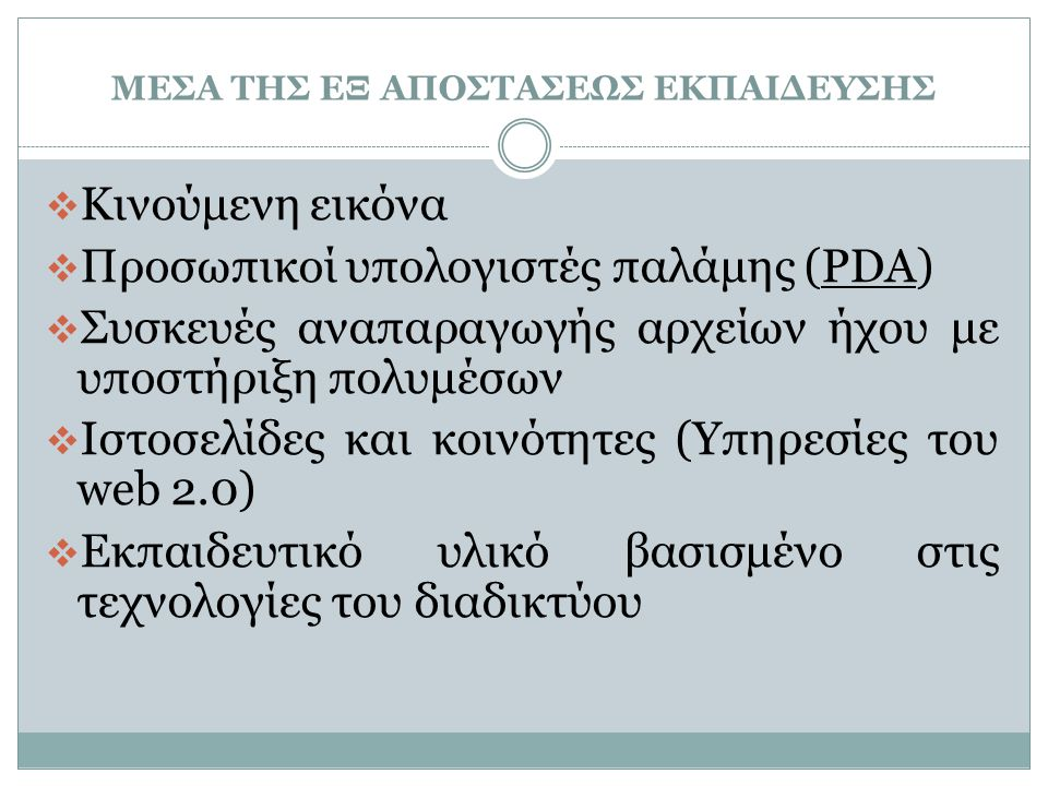 ΜΕΣΑ ΤΗΣ ΕΞ ΑΠΟΣΤΑΣΕΩΣ ΕΚΠΑΙΔΕΥΣΗΣ  Κινούμενη εικόνα  Προσωπικοί υπολογιστές παλάμης (PDA)  Συσκευές αναπαραγωγής αρχείων ήχου με υποστήριξη πολυμέσων  Ιστοσελίδες και κοινότητες (Υπηρεσίες του web 2.0)  Εκπαιδευτικό υλικό βασισμένο στις τεχνολογίες του διαδικτύου