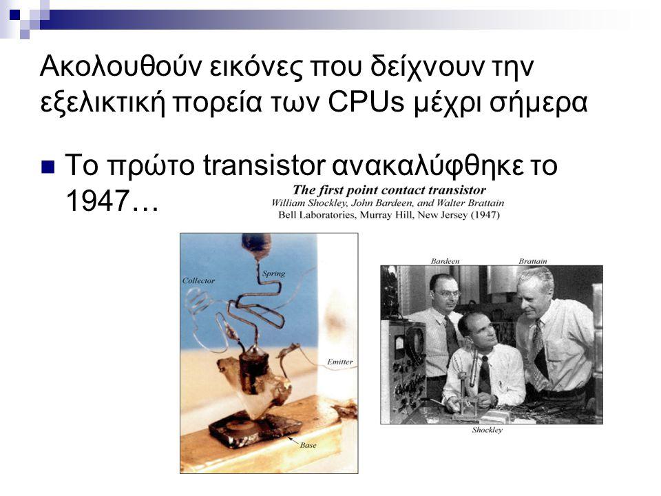Ακολουθούν εικόνες που δείχνουν την εξελικτική πορεία των CPUs μέχρι σήμερα Το πρώτο transistor ανακαλύφθηκε το 1947…