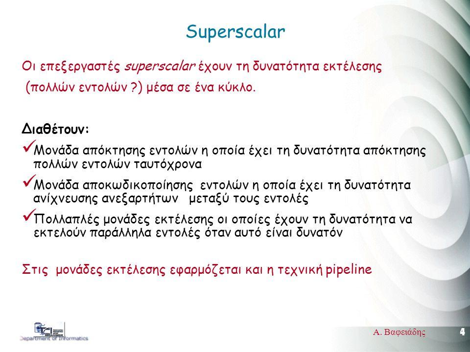 4 Α. Βαφειάδης Superscalar Οι επεξεργαστές superscalar έχουν τη δυνατότητα εκτέλεσης (πολλών εντολών ?) μέσα σε ένα κύκλο. Διαθέτουν: Μονάδα απόκτησης