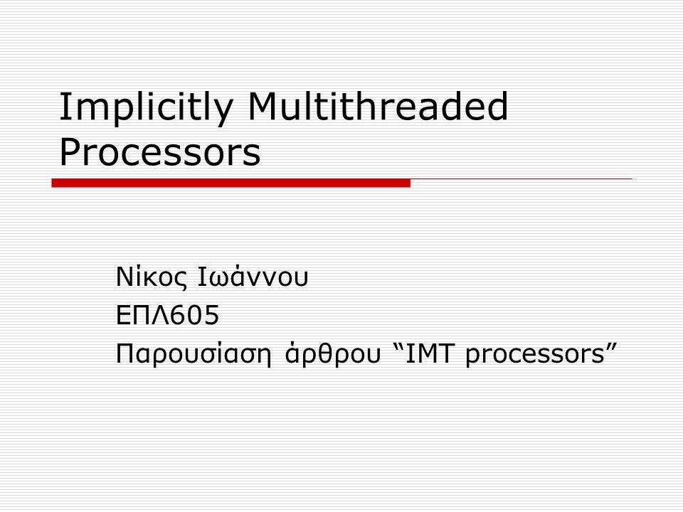 Εισαγωγή (1)  Οι έρευνες για καλύτερη επίδοση στην αρχιτεκτονική των επεξεργαστών εστιάζονται στον παραλληλισμό σε επίπεδο threads (TLP)  Το Simultaneous Multithreading (SMT) είναι μια τεχνική η οποία επιτρέπει πολλαπλά ανεξάρτητα threads να εκδώσουν πολλαπλές εντολές στα functional units του επεξεργαστή superscalar σε κάθε κύκλο ρολογιού.