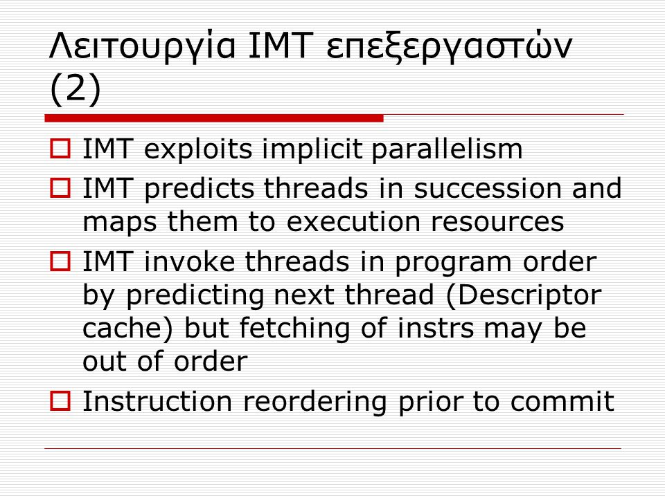 Λειτουργία ΙΜΤ επεξεργαστών (2)  IMT exploits implicit parallelism  IMT predicts threads in succession and maps them to execution resources  IMT invoke threads in program order by predicting next thread (Descriptor cache) but fetching of instrs may be out of order  Instruction reordering prior to commit