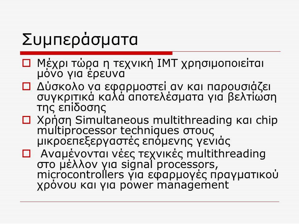 Συμπεράσματα  Μέχρι τώρα η τεχνική ΙΜΤ χρησιμοποιείται μόνο για έρευνα  Δύσκολο να εφαρμοστεί αν και παρουσιάζει συγκριτικά καλά αποτελέσματα για βελτίωση της επίδοσης  Χρήση Simultaneous multithreading και chip multiprocessor techniques στους μικροεπεξεργαστές επόμενης γενιάς  Αναμένονται νέες τεχνικές multithreading στο μέλλον για signal processors, microcontrollers για εφαρμογές πραγματικού χρόνου και για power management