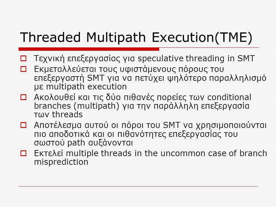 Threaded Multipath Execution(TME)  Τεχνική επεξεργασίας για speculative threading in SMT  Εκμεταλλεύεται τους υφιστάμενους πόρους του επεξεργαστή SMT για να πετύχει ψηλότερο παραλληλισμό με multipath execution  Ακολουθεί και τις δύο πιθανές πορείες των conditional branches (multipath) για την παράλληλη επεξεργασία των threads  Αποτέλεσμα αυτού οι πόροι του SMT να χρησιμοποιούνται πιο αποδοτικά και οι πιθανότητες επεξεργασίας του σωστού path αυξάνονται  Εκτελεί multiple threads in the uncommon case of branch misprediction
