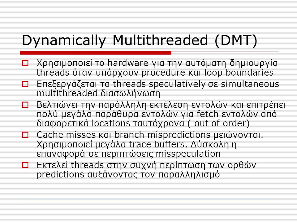 Dynamically Multithreaded (DMT)  Χρησιμοποιεί το hardware για την αυτόματη δημιουργία threads όταν υπάρχουν procedure και loop boundaries  Επεξεργάζεται τα threads speculatively σε simultaneous multithreaded διασωλήνωση  Βελτιώνει την παράλληλη εκτέλεση εντολών και επιτρέπει πολύ μεγάλα παράθυρα εντολών για fetch εντολών από διαφορετικά locations ταυτόχρονα ( out of order)  Cache misses και branch mispredictions μειώνονται.