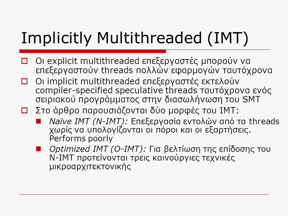 Implicitly Multithreaded (IMT)  Οι explicit multithreaded επεξεργαστές μπορούν να επεξεργαστούν threads πολλών εφαρμογών ταυτόχρονα  Οι implicit mul
