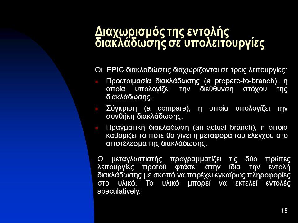 15 Διαχωρισμός της εντολής διακλάδωσης σε υπολειτουργίες Οι EPIC διακλαδώσεις διαχωρίζονται σε τρεις λειτουργίες: Προετοιμασία διακλάδωσης (a prepare-to-branch), η οποία υπολογίζει την διεύθυνση στόχου της διακλάδωσης.