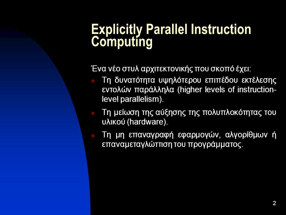 2 Explicitly Parallel Instruction Computing Ένα νέο στυλ αρχιτεκτονικής που σκοπό έχει: Τη δυνατότητα υψηλότερου επιπέδου εκτέλεσης εντολών παράλληλα (higher levels of instruction- level parallelism).