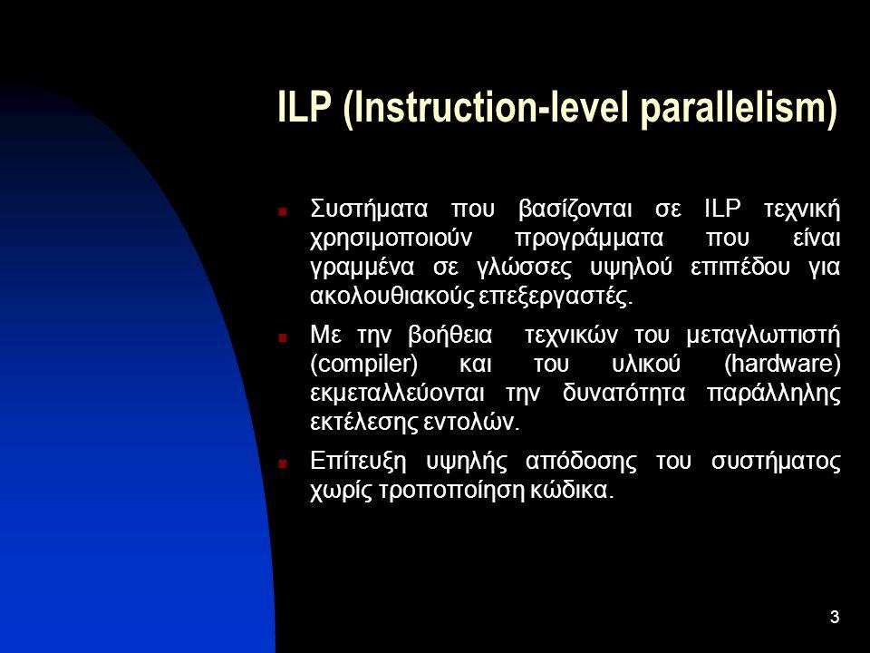 3 ILP (Instruction-level parallelism) Συστήματα που βασίζονται σε ILP τεχνική χρησιμοποιούν προγράμματα που είναι γραμμένα σε γλώσσες υψηλού επιπέδου για ακολουθιακούς επεξεργαστές.
