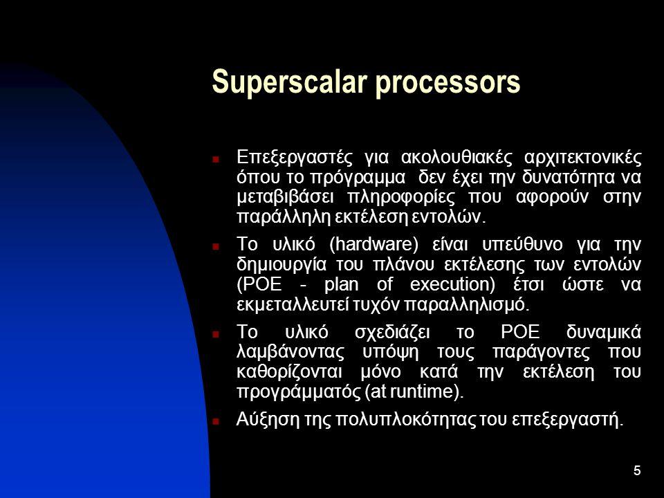 5 Superscalar processors Επεξεργαστές για ακολουθιακές αρχιτεκτονικές όπου το πρόγραμμα δεν έχει την δυνατότητα να μεταβιβάσει πληροφορίες που αφορούν στην παράλληλη εκτέλεση εντολών.