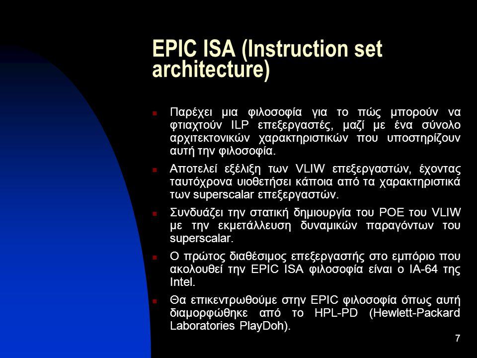 7 EPIC ISA (Instruction set architecture) Παρέχει μια φιλοσοφία για το πώς μπορούν να φτιαχτούν ILP επεξεργαστές, μαζί με ένα σύνολο αρχιτεκτονικών χαρακτηριστικών που υποστηρίζουν αυτή την φιλοσοφία.