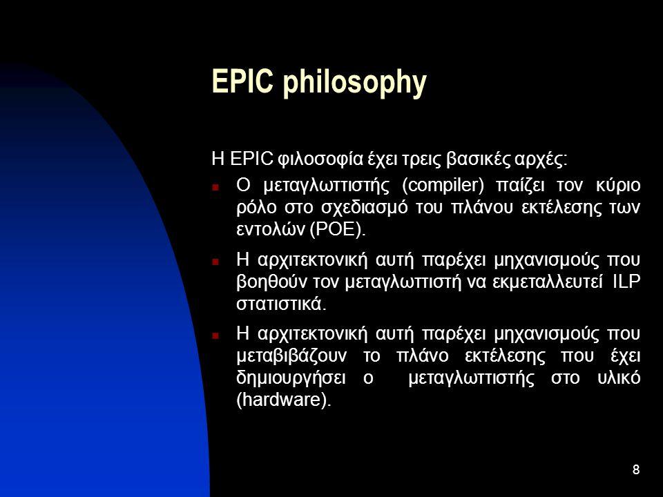 8 EPIC philosophy Η EPIC φιλοσοφία έχει τρεις βασικές αρχές: Ο μεταγλωττιστής (compiler) παίζει τον κύριο ρόλο στο σχεδιασμό του πλάνου εκτέλεσης των εντολών (POE).