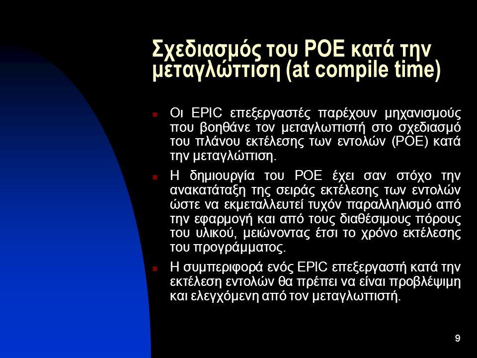 9 Σχεδιασμός του POE κατά την μεταγλώττιση (at compile time) Οι EPIC επεξεργαστές παρέχουν μηχανισμούς που βοηθάνε τον μεταγλωττιστή στο σχεδιασμό του πλάνου εκτέλεσης των εντολών (POE) κατά την μεταγλώττιση.