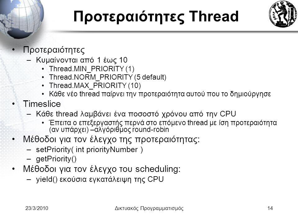 Προτεραιότητες Thread Προτεραιότητες –Κυμαίνονται από 1 έως 10 Thread.MIN_PRIORITY (1) Thread.NORM_PRIORITY (5 default) Thread.MAX_PRIORITY (10) Κάθε νέο thread παίρνει την προτεραιότητα αυτού που το δημιούργησε Timeslice –Κάθε thread λαμβάνει ένα ποσοστό χρόνου από την CPU Έπειτα ο επεξεργαστής περνά στο επόμενο thread με ίση προτεραιότητα (αν υπάρχει) –αλγόριθμος round-robin Μέθοδοι για τον έλεγχο της προτεραιότητας: –setPriority( int priorityNumber ) –getPriority() Μέθοδοι για τον έλεγχο του scheduling: –yield() εκούσια εγκατάλειψη της CPU 23/3/2010Δικτυακός Προγραμματισμός14