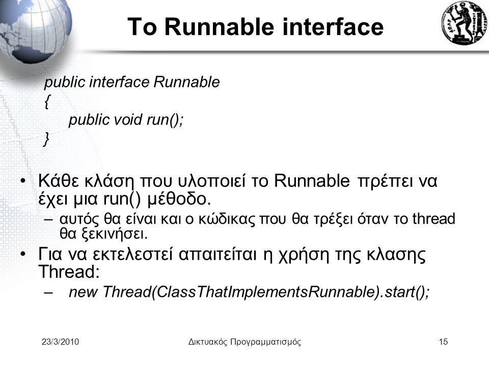 To Runnable interface public interface Runnable { public void run(); } Κάθε κλάση που υλοποιεί το Runnable πρέπει να έχει μια run() μέθοδο.