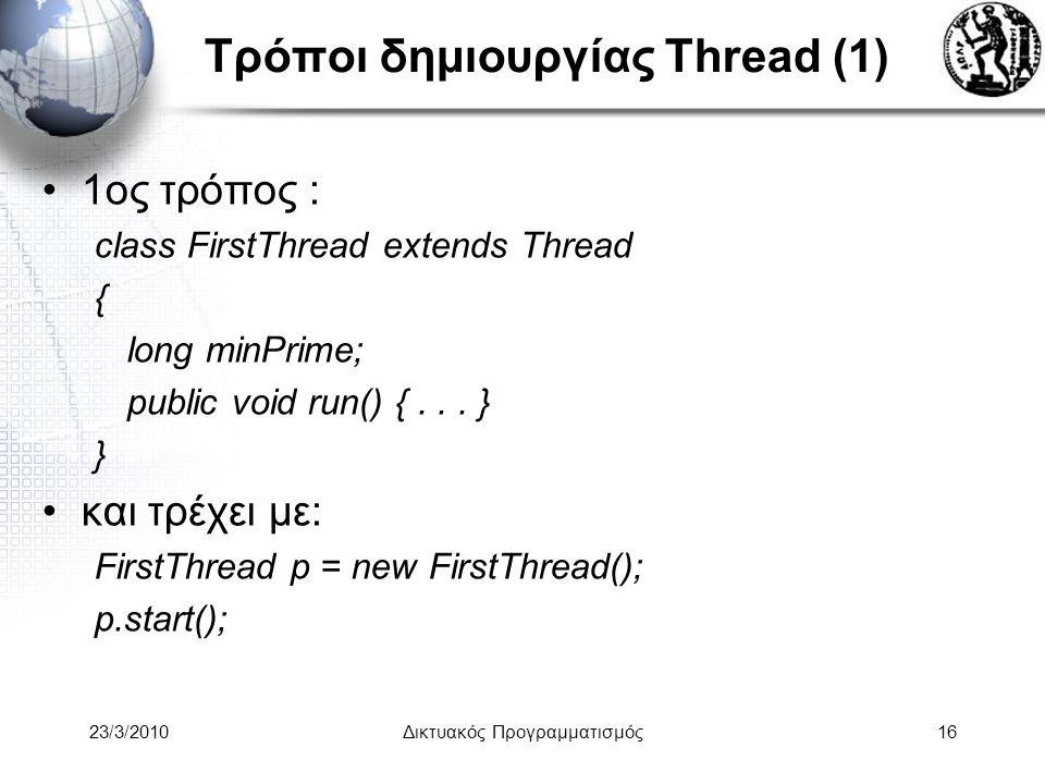 Τρόποι δημιουργίας Thread (1) 1ος τρόπος : class FirstThread extends Thread { long minPrime; public void run() {...