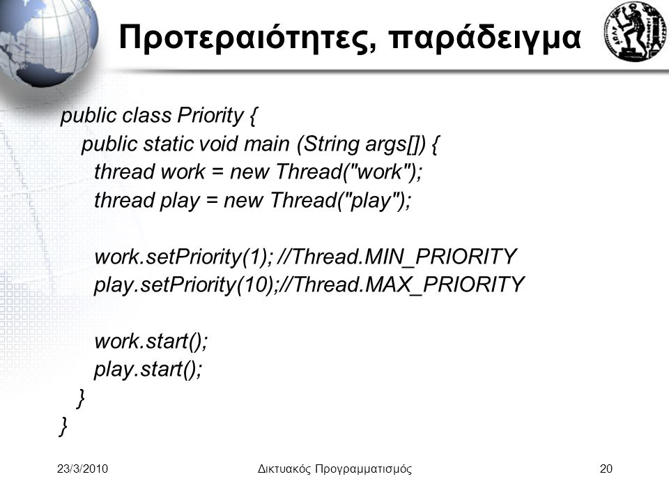 Προτεραιότητες, παράδειγμα public class Priority { public static void main (String args[]) { thread work = new Thread( work ); thread play = new Thread( play ); work.setPriority(1); //Thread.MIN_PRIORITY play.setPriority(10);//Thread.MAX_PRIORITY work.start(); play.start(); } 23/3/2010Δικτυακός Προγραμματισμός20