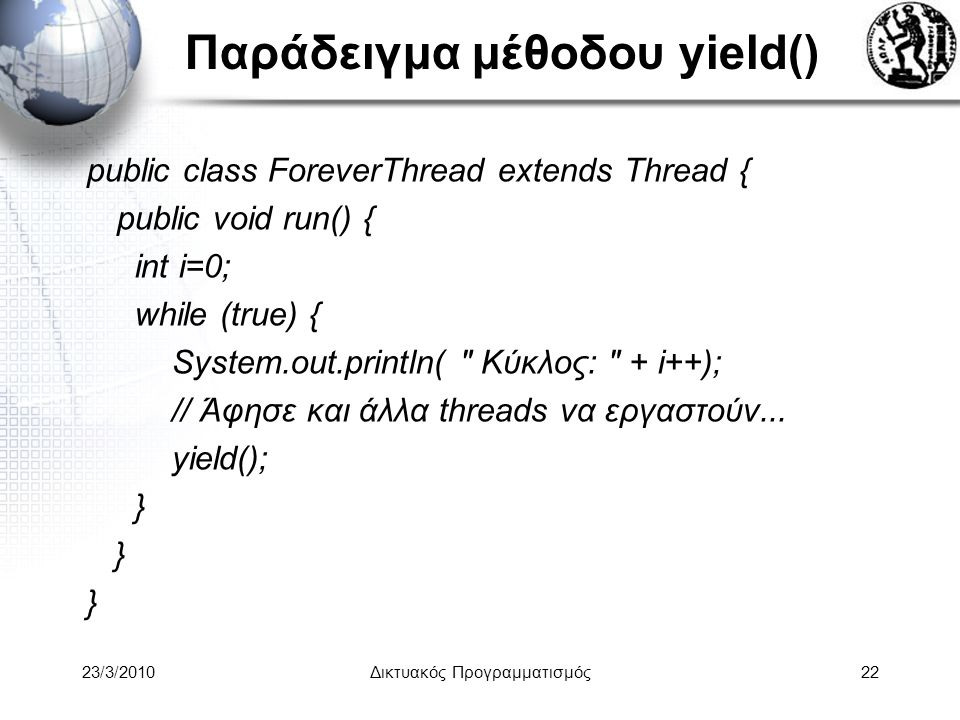 Παράδειγμα μέθοδου yield() public class ForeverThread extends Thread { public void run() { int i=0; while (true) { System.out.println(