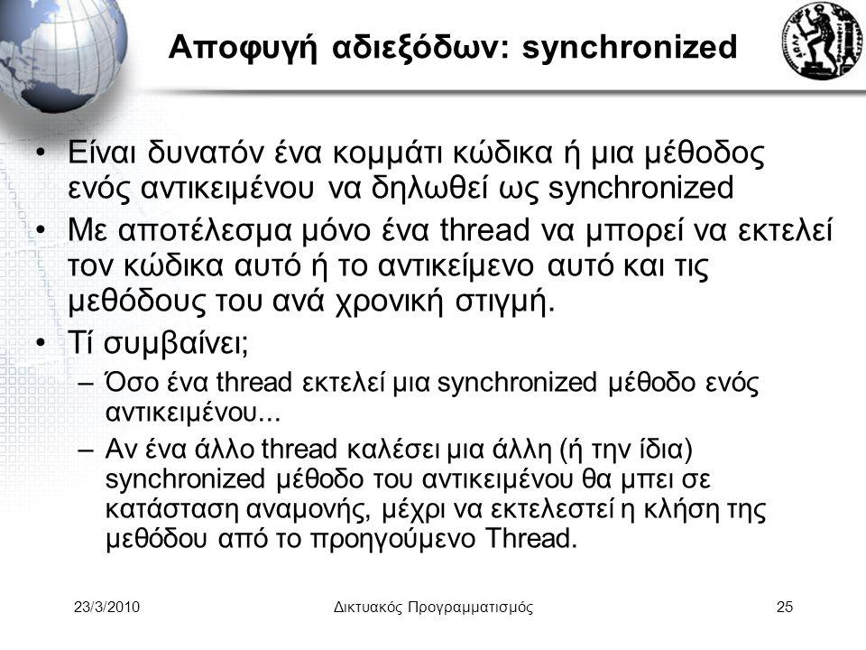 Αποφυγή αδιεξόδων: synchronized Είναι δυνατόν ένα κομμάτι κώδικα ή μια μέθοδος ενός αντικειμένου να δηλωθεί ως synchronized Με αποτέλεσμα μόνο ένα thread να μπορεί να εκτελεί τον κώδικα αυτό ή το αντικείμενο αυτό και τις μεθόδους του ανά χρονική στιγμή.