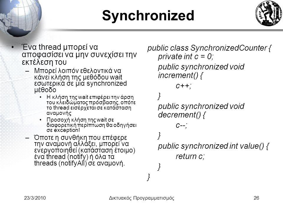 Synchronized Ένα thread μπορεί να αποφασίσει να μην συνεχίσει την εκτέλεση του –Μπορεί λοιπόν εθελοντικά να κάνει κλήση της μεθόδου wait εσωτερικά σε μια synchronized μέθοδο Η κλήση της wait επιφέρει την άρση του κλειδώματος πρόσβασης, οπότε το thread εισέρχεται σε κατάσταση αναμονής Προσοχή κλήση της wait σε διαφορετική περίπτωση θα οδηγήσει σε exception.