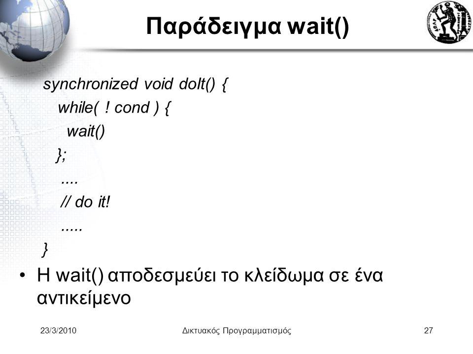 Παράδειγμα wait() synchronized void doIt() { while( ! cond ) { wait() };.... // do it!..... } Η wait() αποδεσμεύει το κλείδωμα σε ένα αντικείμενο 23/3