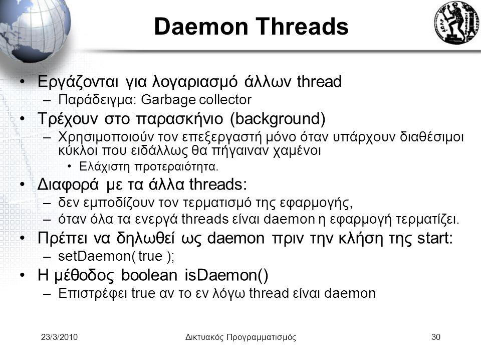 Daemon Threads Εργάζονται για λογαριασμό άλλων thread –Παράδειγμα: Garbage collector Τρέχουν στο παρασκήνιο (background) –Χρησιμοποιούν τον επεξεργαστή μόνο όταν υπάρχουν διαθέσιμοι κύκλοι που ειδάλλως θα πήγαιναν χαμένοι Ελάχιστη προτεραιότητα.