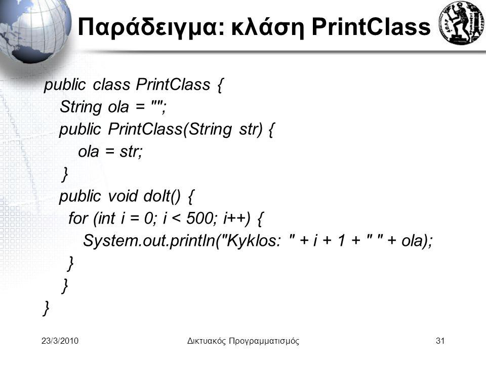 Παράδειγμα: κλάση PrintClass public class PrintClass { String ola = ; public PrintClass(String str) { ola = str; } public void doIt() { for (int i = 0; i < 500; i++) { System.out.println( Kyklos: + i + 1 + + ola); } 23/3/2010Δικτυακός Προγραμματισμός31