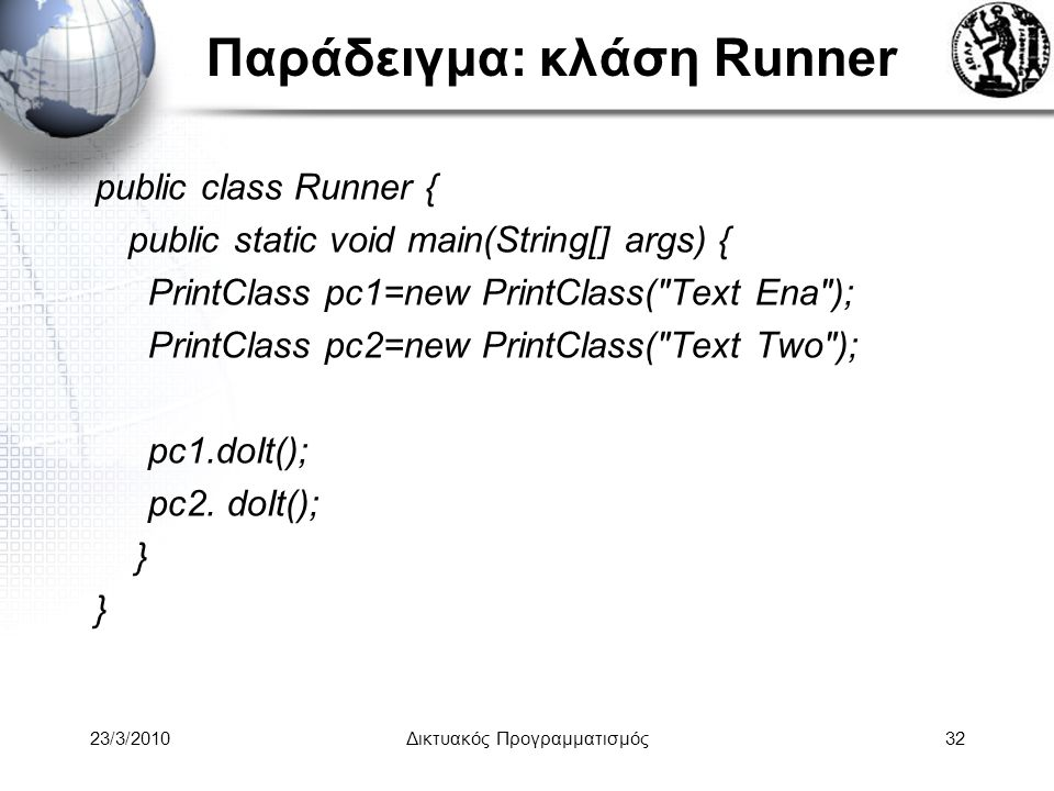 Παράδειγμα: κλάση Runner public class Runner { public static void main(String[] args) { PrintClass pc1=new PrintClass( Text Ena ); PrintClass pc2=new PrintClass( Text Two ); pc1.doIt(); pc2.