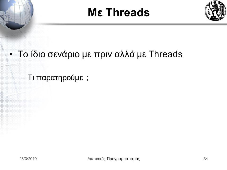 Με Threads Το ίδιο σενάριο με πριν αλλά με Threads –Τι παρατηρούμε ; 23/3/2010Δικτυακός Προγραμματισμός34