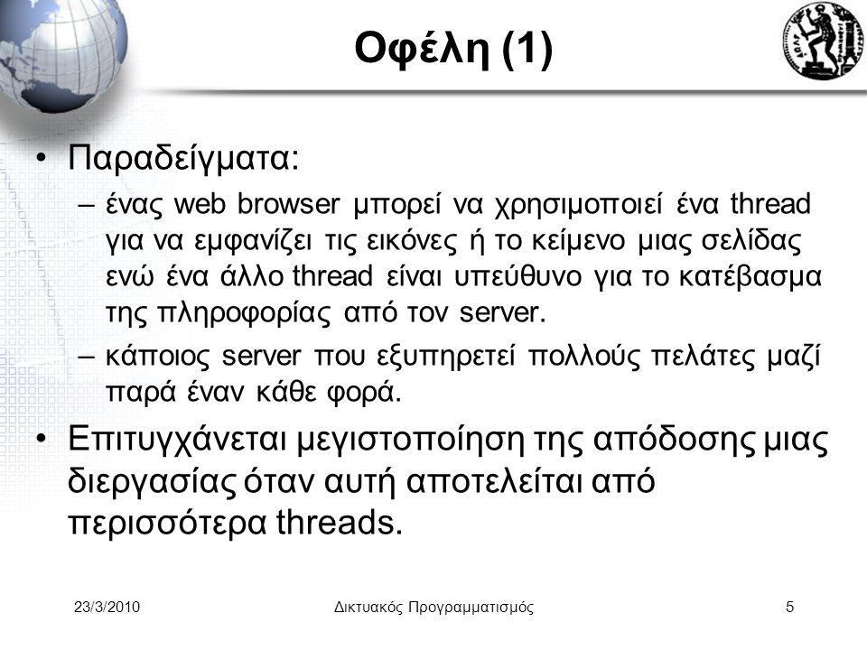 Οφέλη (1) Παραδείγματα: –ένας web browser μπορεί να χρησιμοποιεί ένα thread για να εμφανίζει τις εικόνες ή το κείμενο μιας σελίδας ενώ ένα άλλο thread είναι υπεύθυνο για το κατέβασμα της πληροφορίας από τον server.