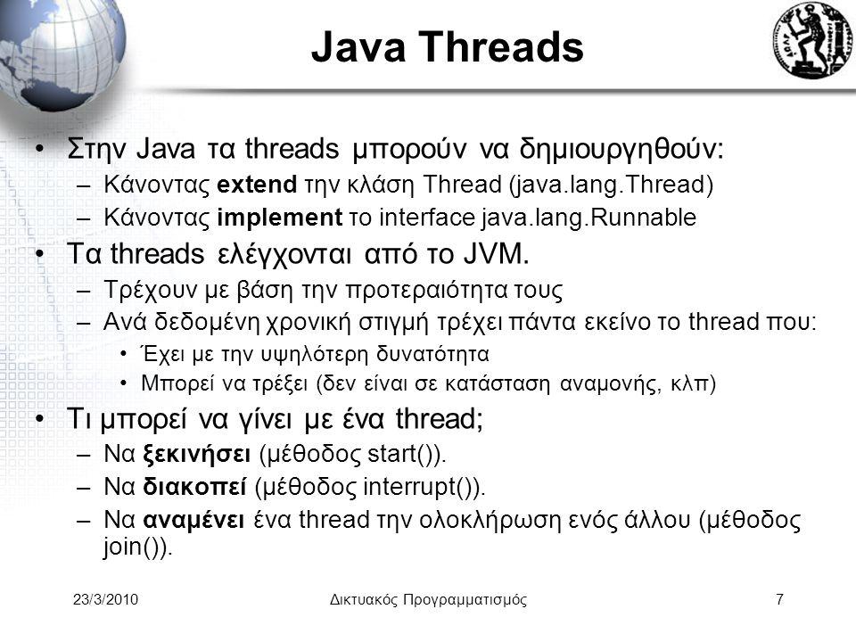 Java Threads Στην Java τα threads μπορούν να δημιουργηθούν: –Κάνοντας extend την κλάση Thread (java.lang.Thread) –Κάνοντας implement το interface java.lang.Runnable Τα threads ελέγχονται από τo JVM.