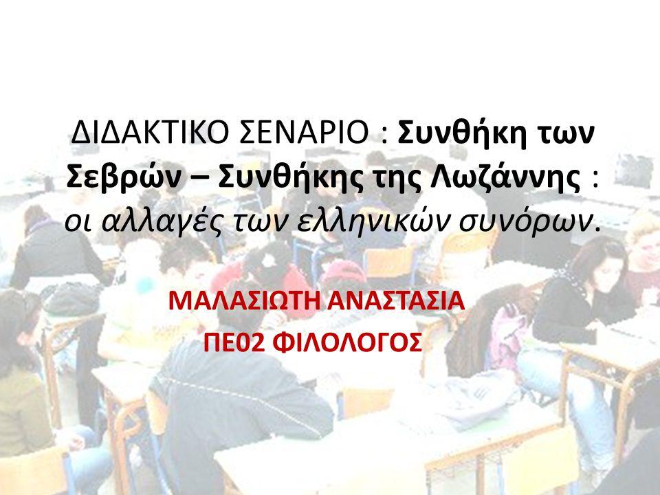 ΔΙΔΑΚΤΙΚΟ ΣΕΝΑΡΙΟ : Συνθήκη των Σεβρών – Συνθήκης της Λωζάννης : οι αλλαγές των ελληνικών συνόρων. ΜΑΛΑΣΙΩΤΗ ΑΝΑΣΤΑΣΙΑ ΠΕ02 ΦΙΛΟΛΟΓΟΣ