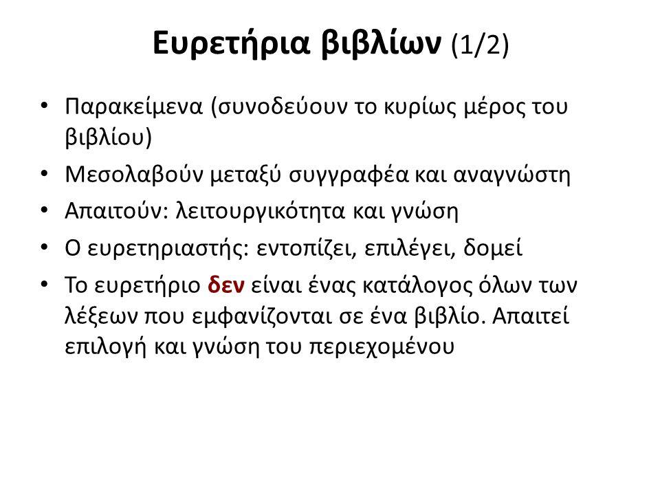 Ευρετήρια βιβλίων (1/2) Παρακείμενα (συνοδεύουν το κυρίως μέρος του βιβλίου) Μεσολαβούν μεταξύ συγγραφέα και αναγνώστη Απαιτούν: λειτουργικότητα και γνώση Ο ευρετηριαστής: εντοπίζει, επιλέγει, δομεί Το ευρετήριο δεν είναι ένας κατάλογος όλων των λέξεων που εμφανίζονται σε ένα βιβλίο.