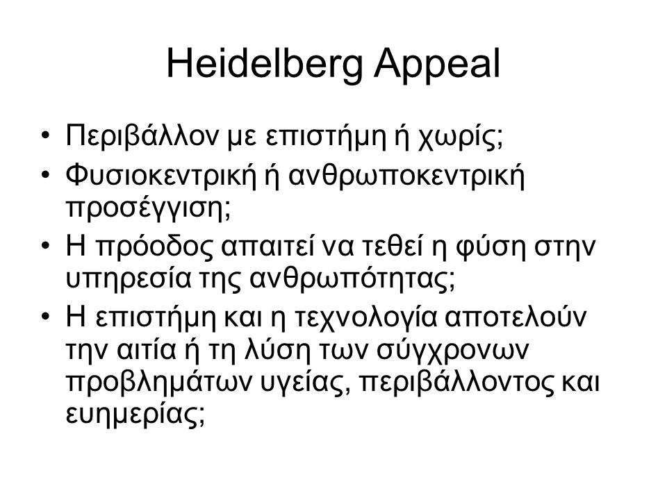 Heidelberg Appeal Περιβάλλον με επιστήμη ή χωρίς; Φυσιοκεντρική ή ανθρωποκεντρική προσέγγιση; Η πρόοδος απαιτεί να τεθεί η φύση στην υπηρεσία της ανθρωπότητας; Η επιστήμη και η τεχνολογία αποτελούν την αιτία ή τη λύση των σύγχρονων προβλημάτων υγείας, περιβάλλοντος και ευημερίας;