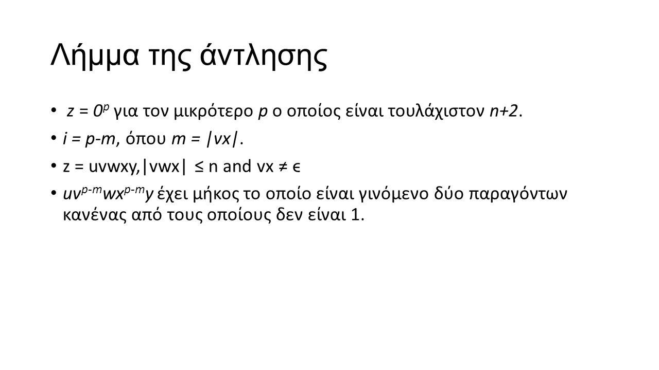 Λήμμα της άντλησης z = 0 p για τον μικρότερο p ο οποίος είναι τουλάχιστον n+2. i = p-m, όπου m = |vx|. z = uvwxy,|vwx| ≤ n and vx ≠ ϵ uv p-m wx p-m y