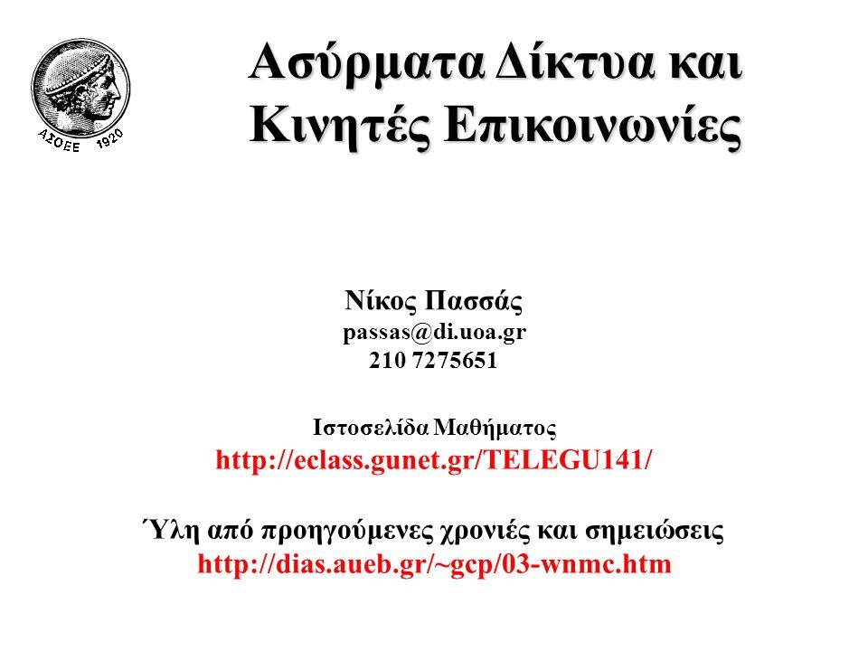 Ασύρματα Δίκτυα και Κινητές Επικοινωνίες Νίκος Πασσάς passas@di.uoa.gr 210 7275651 Ιστοσελίδα Μαθήματος http://eclass.gunet.gr/TELEGU141/ Ύλη από προηγούμενες χρονιές και σημειώσεις http://dias.aueb.gr/~gcp/03-wnmc.htm