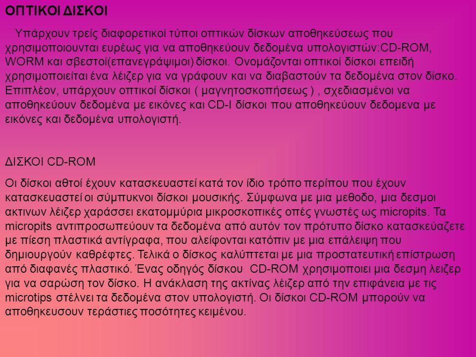 ΟΠΤΙΚΟΙ ΔΙΣΚΟΙ Υπάρχουν τρείς διαφορετικοί τύποι οπτικών δίσκων αποθηκεύσεως που χρησιμοποιουνται ευρέως για να αποθηκεύουν δεδομένα υπολογιστών:CD-RO